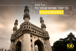 A Handy Guide to make your work trips to Gachibowli fun and exciting